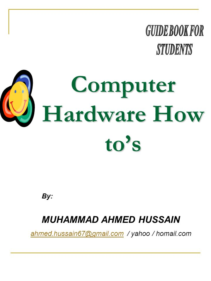 Computer Hardware How tos MUHAMMAD AHMED HUSSAIN ahmed.hussain67@gmail.comahmed.hussain67@gmail.com / yahoo / homail.com By: