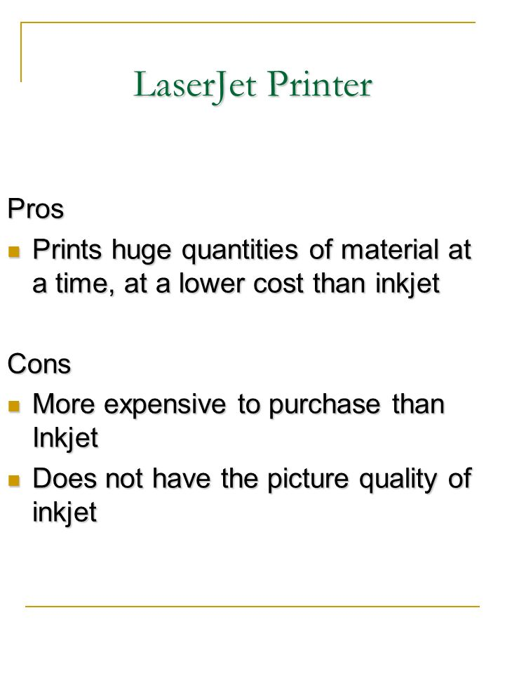 LaserJet Printer Pros Prints huge quantities of material at a time, at a lower cost than inkjet Prints huge quantities of material at a time, at a low