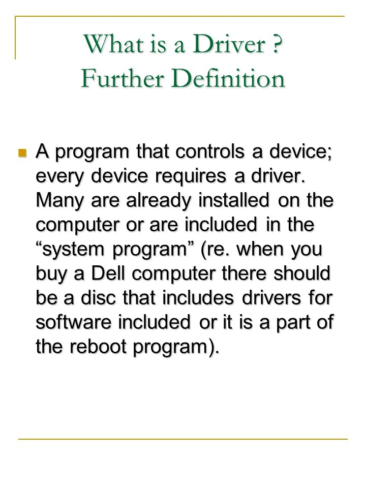 What is a Driver ? Further Definition A program that controls a device; every device requires a driver. Many are already installed on the computer or