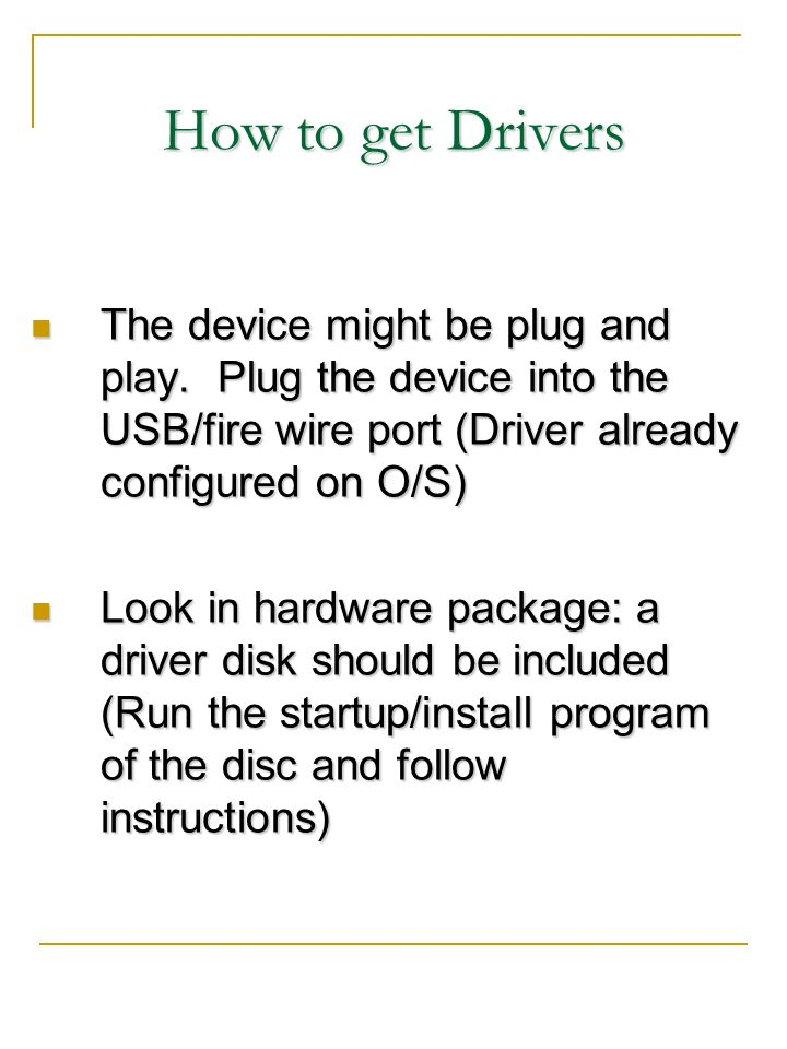 How to get Drivers The device might be plug and play. Plug the device into the USB/fire wire port (Driver already configured on O/S) The device might