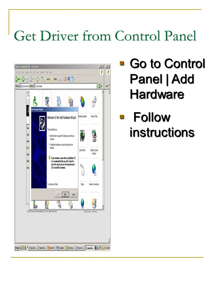 Get Driver from Control Panel Go to Control Panel | Add Hardware Go to Control Panel | Add Hardware Follow instructions Follow instructions