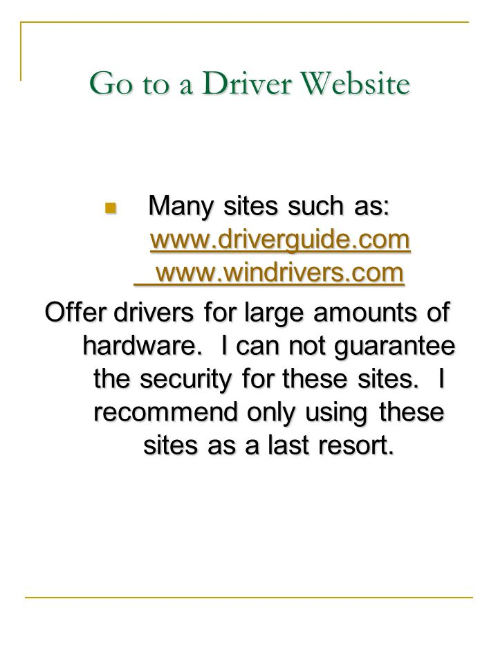 Go to a Driver Website Many sites such as: www.driverguide.com www.windrivers.com Many sites such as: www.driverguide.com www.windrivers.com www.drive