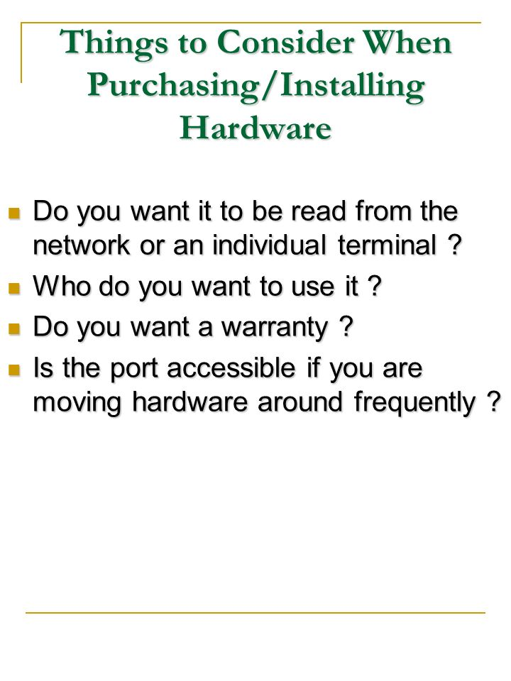 Things to Consider When Purchasing/Installing Hardware Do you want it to be read from the network or an individual terminal ? Do you want it to be rea