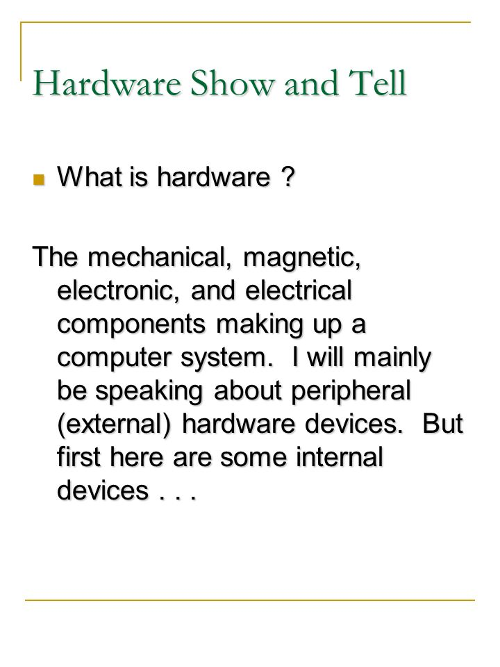 Hardware Show and Tell What is hardware ? What is hardware ? The mechanical, magnetic, electronic, and electrical components making up a computer syst