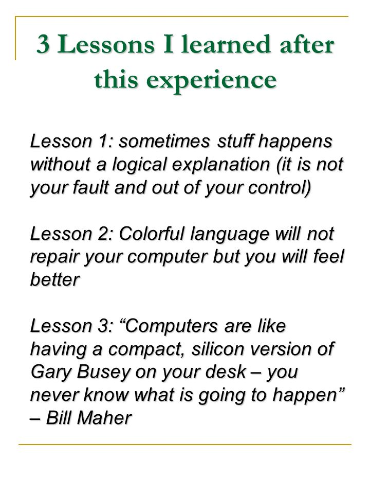 3 Lessons I learned after this experience Lesson 1: sometimes stuff happens without a logical explanation (it is not your fault and out of your contro