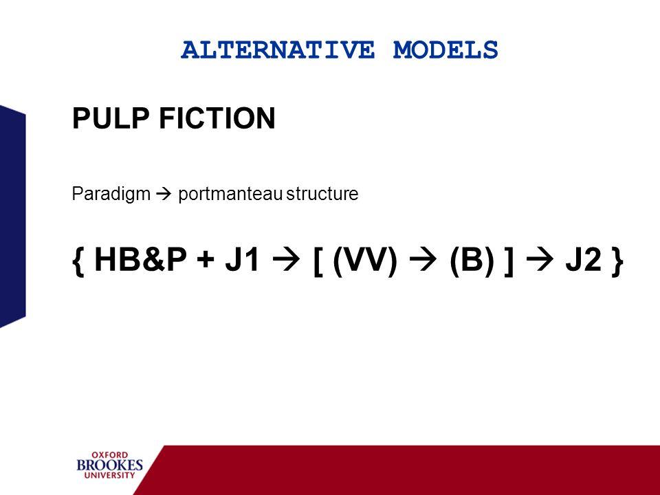 ALTERNATIVE MODELS PULP FICTION Paradigm portmanteau structure { HB&P + J1 [ (VV) (B) ] J2 }