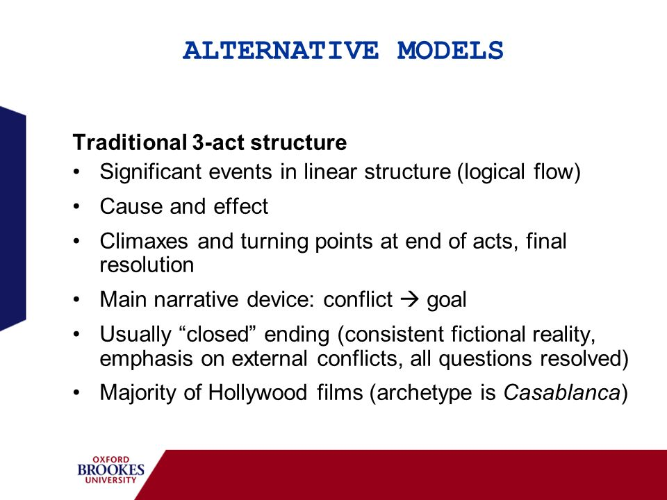 ALTERNATIVE MODELS Traditional 3-act structure Significant events in linear structure (logical flow) Cause and effect Climaxes and turning points at e