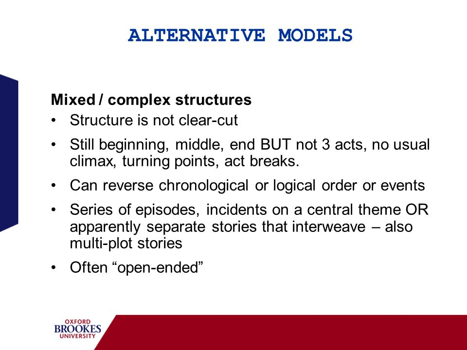 ALTERNATIVE MODELS Mixed / complex structures Structure is not clear-cut Still beginning, middle, end BUT not 3 acts, no usual climax, turning points,