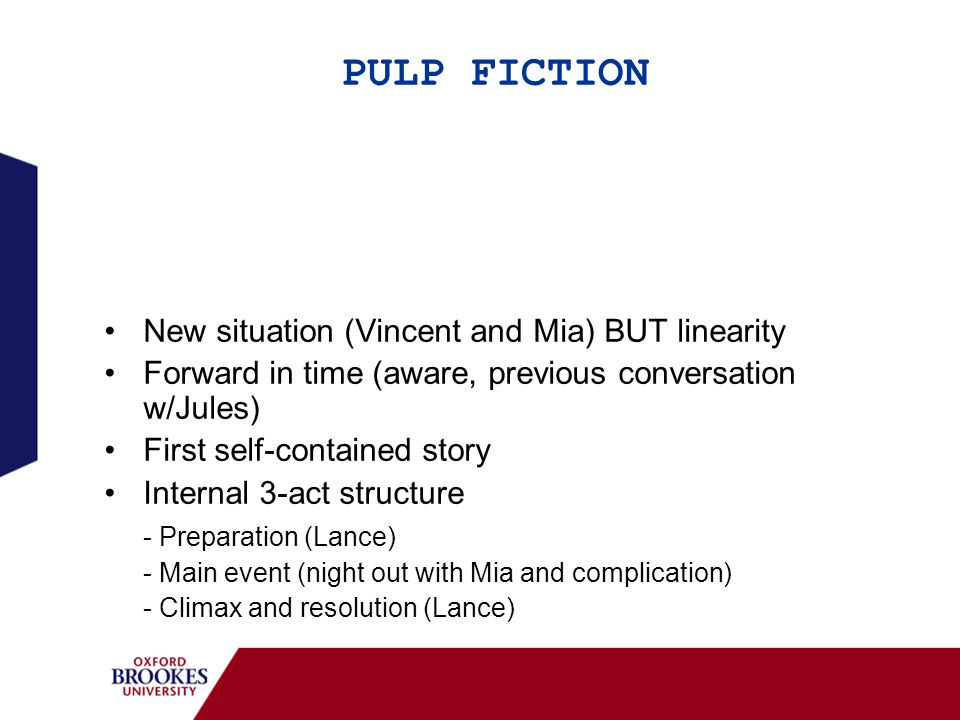 PULP FICTION New situation (Vincent and Mia) BUT linearity Forward in time (aware, previous conversation w/Jules) First self-contained story Internal