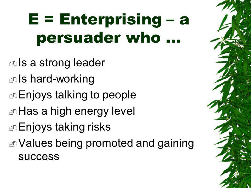 E = Enterprising – a persuader who … Is a strong leader Is hard-working Enjoys talking to people Has a high energy level Enjoys taking risks Values being promoted and gaining success