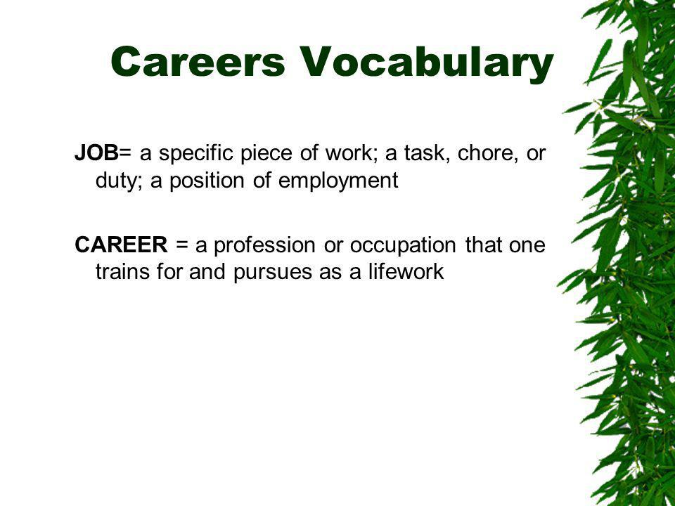 Careers Vocabulary JOB= a specific piece of work; a task, chore, or duty; a position of employment CAREER = a profession or occupation that one trains for and pursues as a lifework