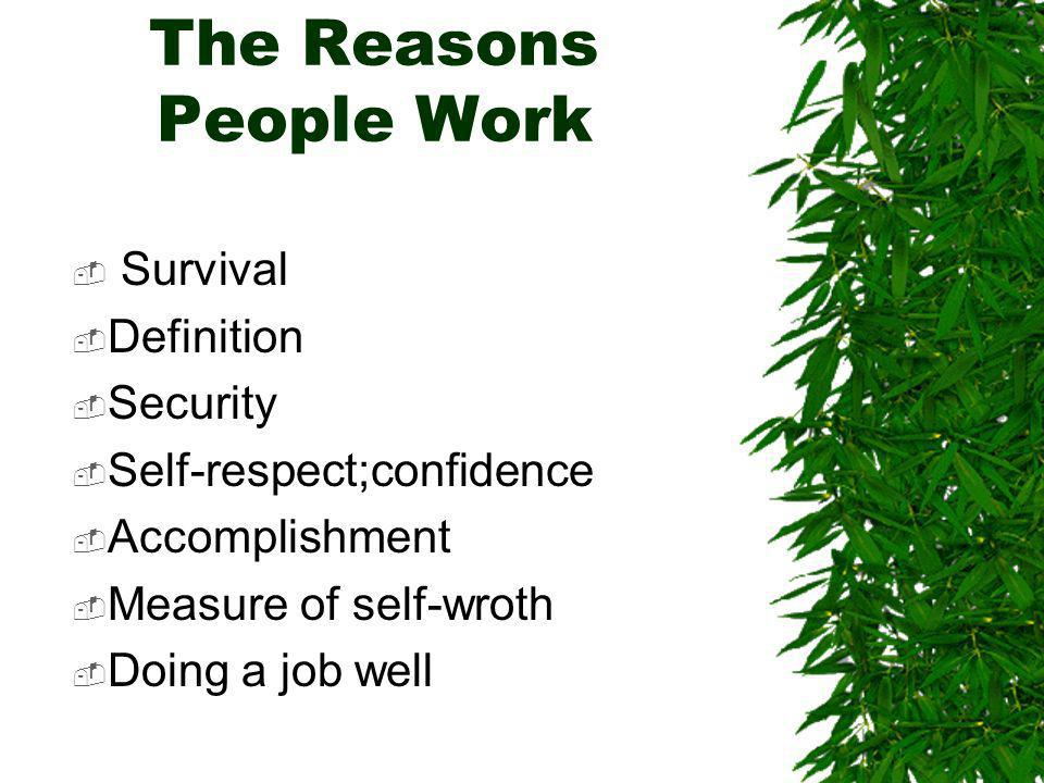 The Reasons People Work Survival Definition Security Self-respect;confidence Accomplishment Measure of self-wroth Doing a job well