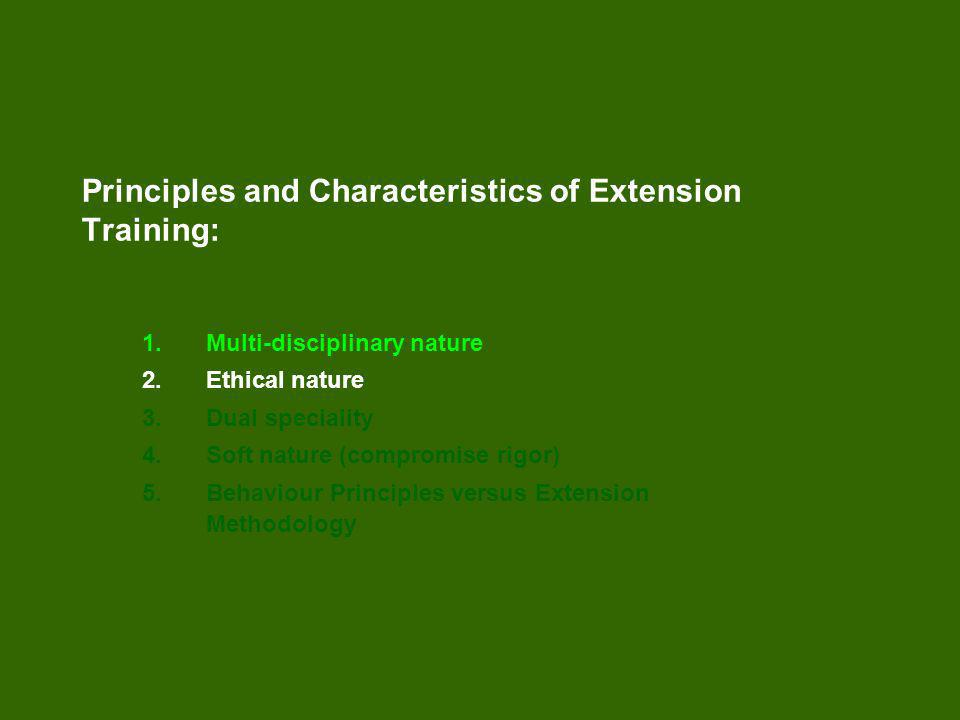 Principles and Characteristics of Extension Training: 1.Multi-disciplinary nature 2.Ethical nature 3.Dual speciality 4.Soft nature (compromise rigor) 5.Behaviour Principles versus Extension Methodology