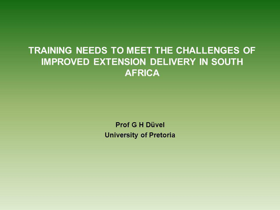 TRAINING NEEDS TO MEET THE CHALLENGES OF IMPROVED EXTENSION DELIVERY IN SOUTH AFRICA Prof G H Düvel University of Pretoria