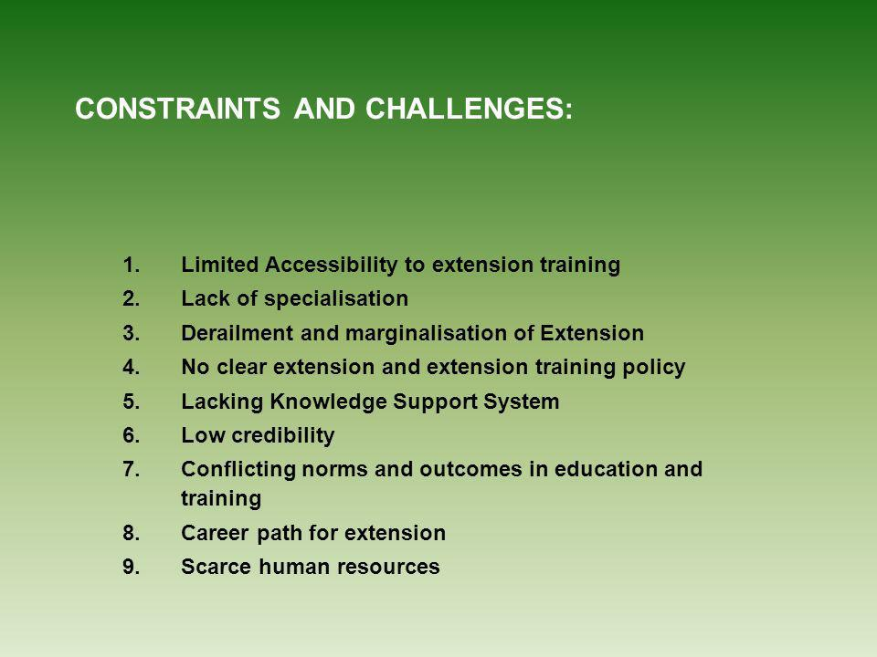 CONSTRAINTS AND CHALLENGES: 1.Limited Accessibility to extension training 2.Lack of specialisation 3.Derailment and marginalisation of Extension 4.No clear extension and extension training policy 5.Lacking Knowledge Support System 6.Low credibility 7.Conflicting norms and outcomes in education and training 8.Career path for extension 9.Scarce human resources