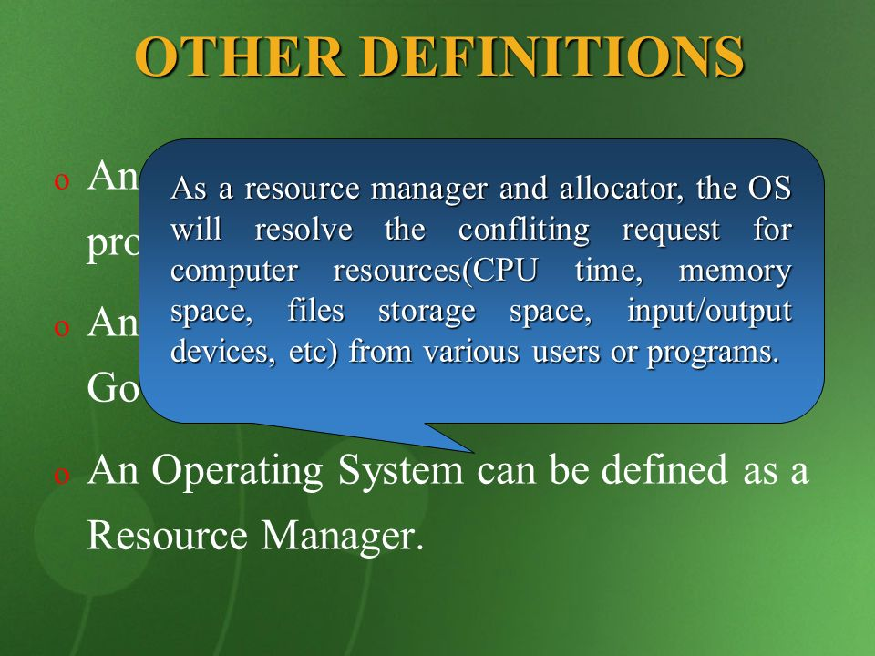 OTHER DEFINITIONS o o An Operating System is a control program. o o An Operating System is similar to a Government. o o An Operating System can be def