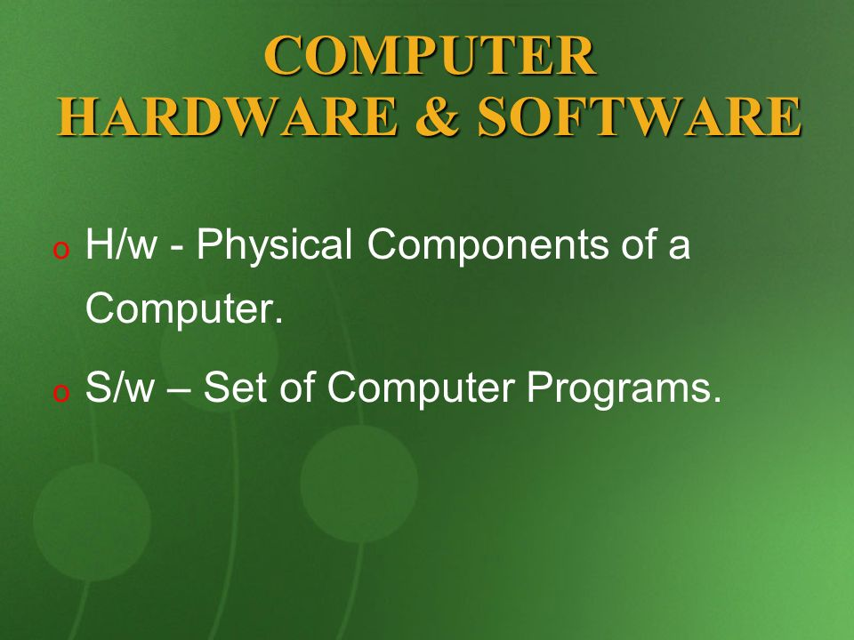 COMPUTER HARDWARE & SOFTWARE o o H/w - Physical Components of a Computer. o o S/w – Set of Computer Programs.