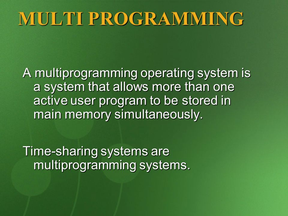 A multiprogramming operating system is a system that allows more than one active user program to be stored in main memory simultaneously. Time-sharing