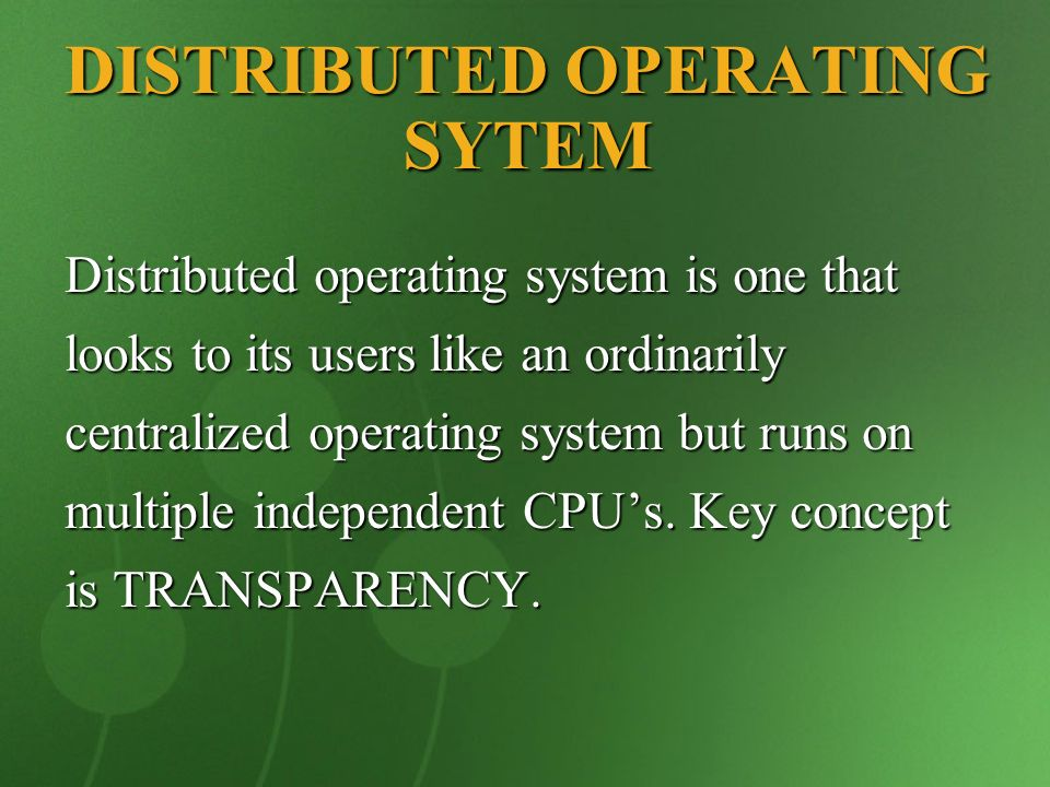 DISTRIBUTED OPERATING SYTEM Distributed operating system is one that looks to its users like an ordinarily centralized operating system but runs on mu