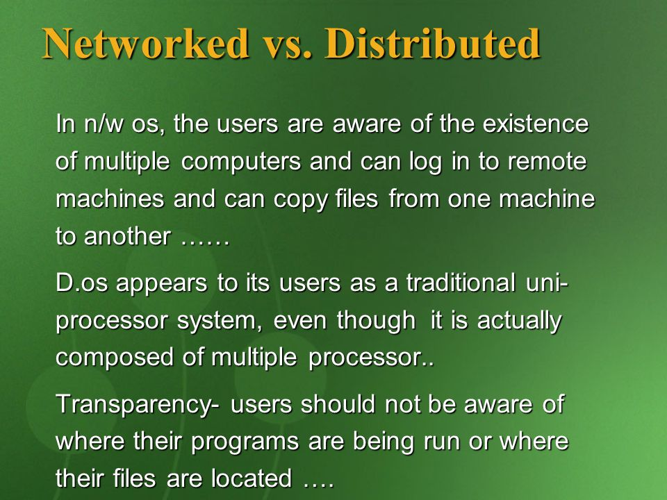 In n/w os, the users are aware of the existence of multiple computers and can log in to remote machines and can copy files from one machine to another