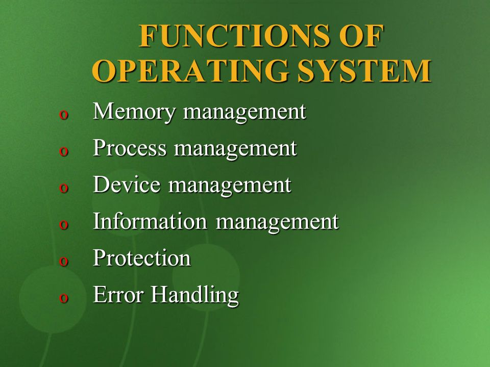 FUNCTIONS OF OPERATING SYSTEM o Memory management o Process management o Device management o Information management o Protection o Error Handling