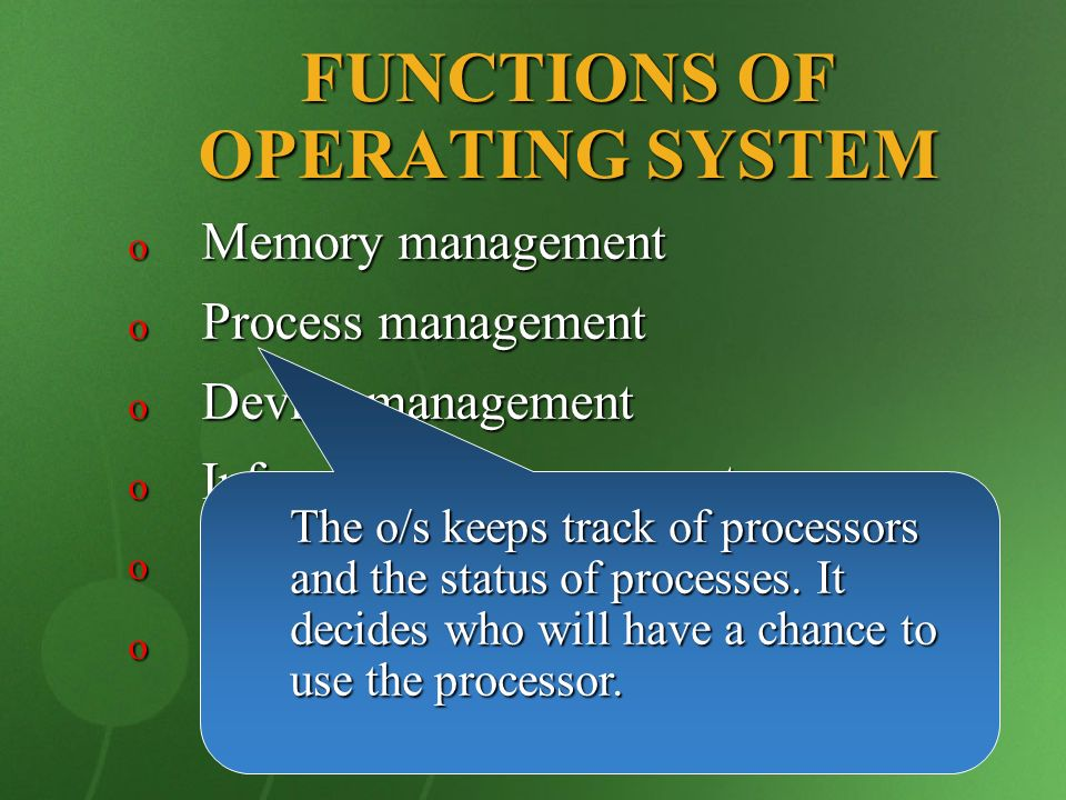 FUNCTIONS OF OPERATING SYSTEM o Memory management o Process management o Device management o Information management o Protection o Error Handling The