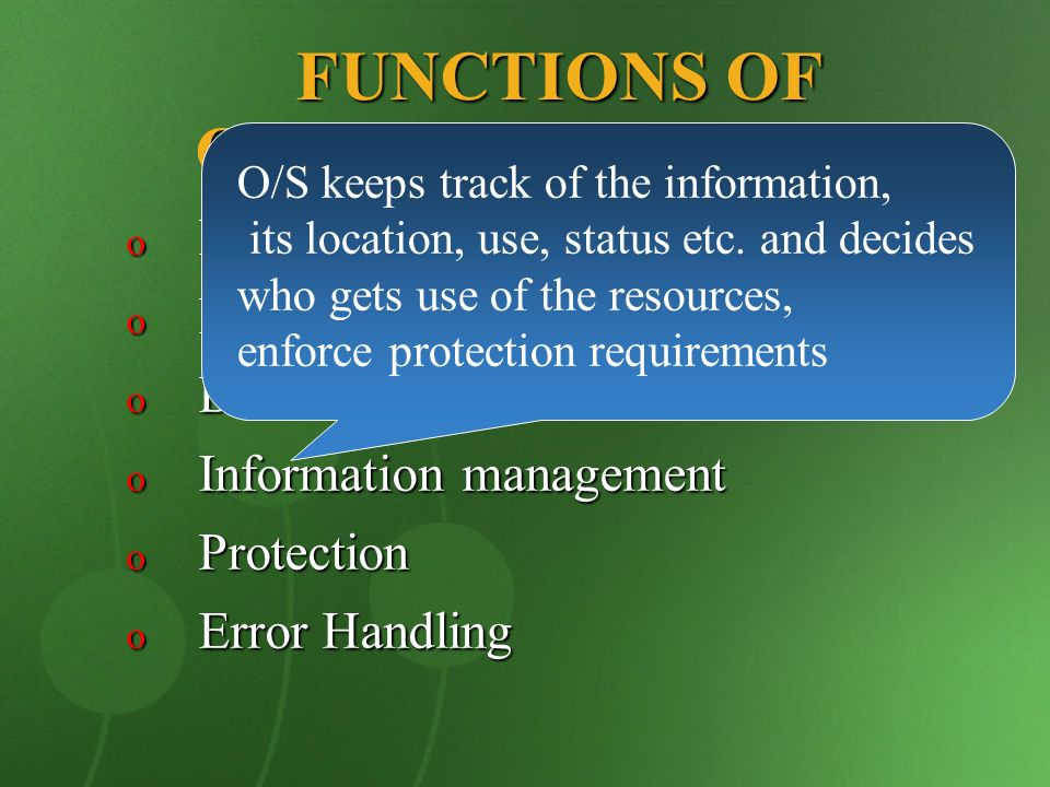 FUNCTIONS OF OPERATING SYSTEM o Memory management o Process management o Device management o Information management o Protection o Error Handling O/S