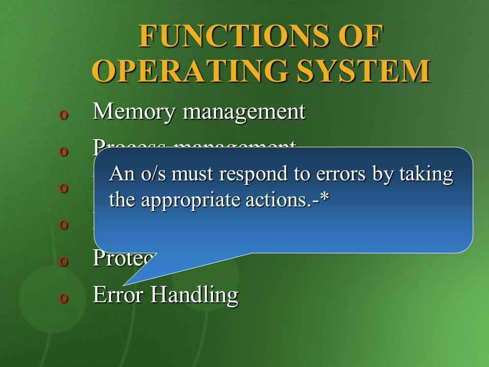 FUNCTIONS OF OPERATING SYSTEM o Memory management o Process management o Device management o Information management o Protection o Error Handling An o