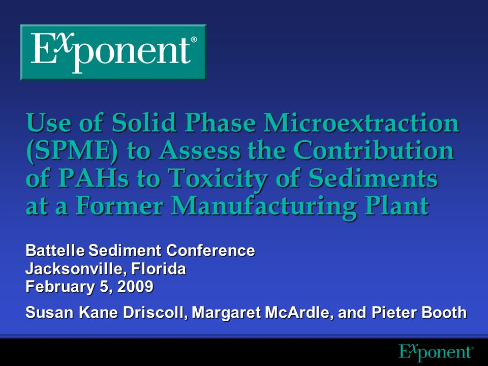 Use of Solid Phase Microextraction (SPME) to Assess the Contribution of PAHs to Toxicity of Sediments at a Former Manufacturing Plant Battelle Sediment Conference Jacksonville, Florida February 5, 2009 Susan Kane Driscoll, Margaret McArdle, and Pieter Booth