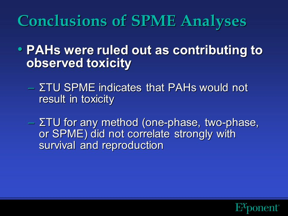 Conclusions of SPME Analyses PAHs were ruled out as contributing to observed toxicity PAHs were ruled out as contributing to observed toxicity –ΣTU SPME indicates that PAHs would not result in toxicity –ΣTU for any method (one-phase, two-phase, or SPME) did not correlate strongly with survival and reproduction