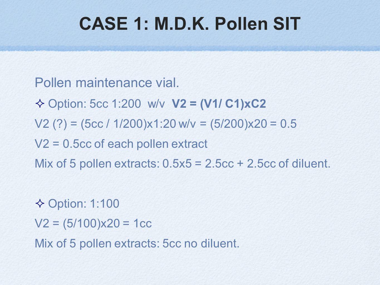 CASE 1: M.D.K. Pollen SIT Pollen maintenance vial. Option: 5cc 1:200 w/v V2 = (V1/ C1)xC2 V2 (?) = (5cc / 1/200)x1:20 w/v = (5/200)x20 = 0.5 V2 = 0.5c