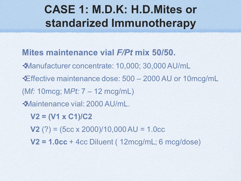 CASE 1: M.D.K: H.D.Mites or standarized Immunotherapy Mites maintenance vial F/Pt mix 50/50. Manufacturer concentrate: 10,000; 30,000 AU/mL Effective