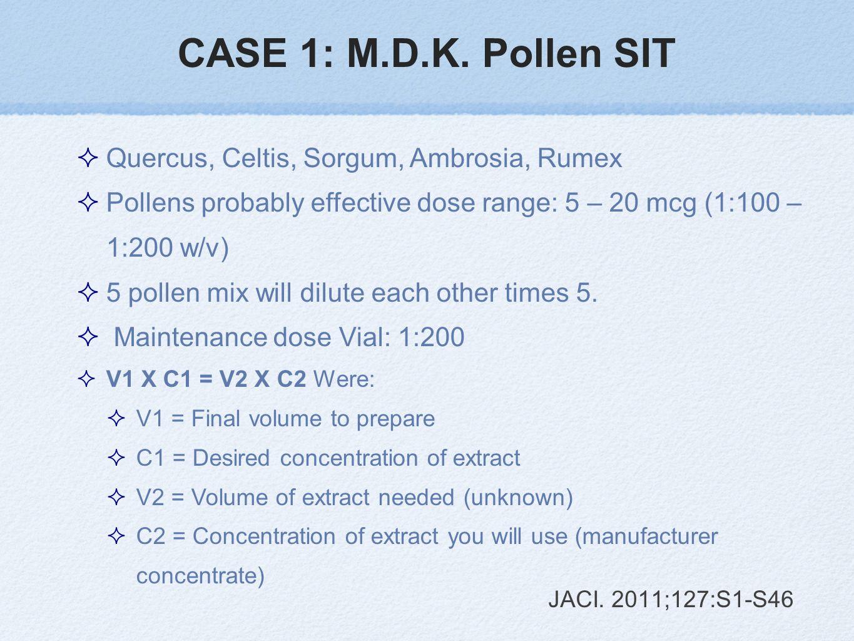 CASE 1: M.D.K. Pollen SIT Quercus, Celtis, Sorgum, Ambrosia, Rumex Pollens probably effective dose range: 5 – 20 mcg (1:100 – 1:200 w/v) 5 pollen mix