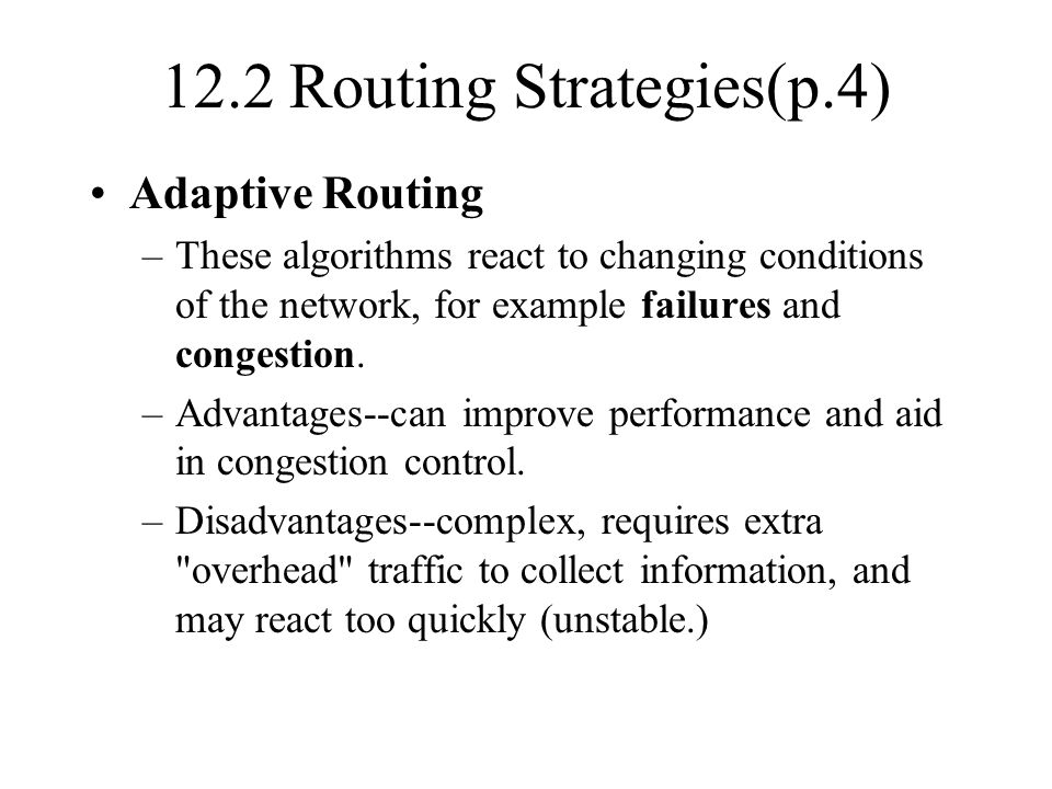 12.2 Routing Strategies(p.4) Adaptive Routing –These algorithms react to changing conditions of the network, for example failures and congestion. –Adv