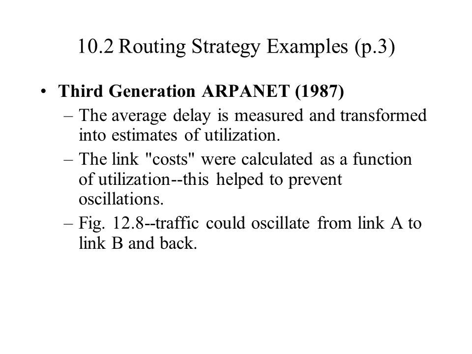 10.2 Routing Strategy Examples (p.3) Third Generation ARPANET (1987) –The average delay is measured and transformed into estimates of utilization. –Th