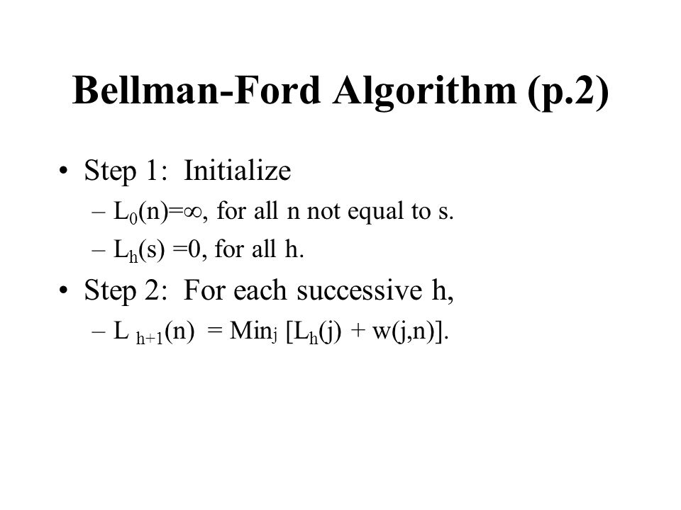 Bellman-Ford Algorithm (p.2) Step 1: Initialize –L 0 (n)=, for all n not equal to s. –L h (s) =0, for all h. Step 2: For each successive h, –L h+1 (n)