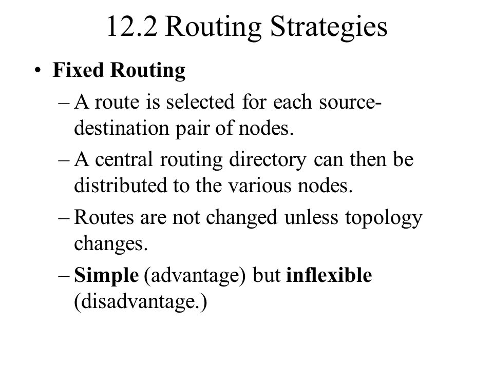 12.2 Routing Strategies Fixed Routing –A route is selected for each source- destination pair of nodes. –A central routing directory can then be distri