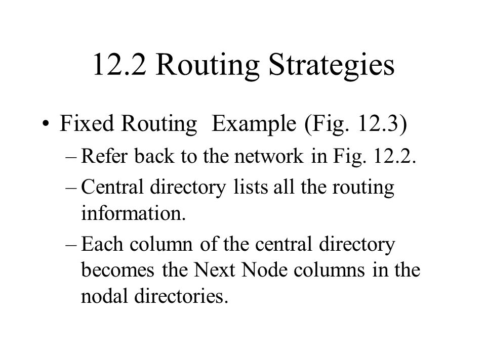 12.2 Routing Strategies Fixed Routing Example (Fig. 12.3) –Refer back to the network in Fig. 12.2. –Central directory lists all the routing informatio