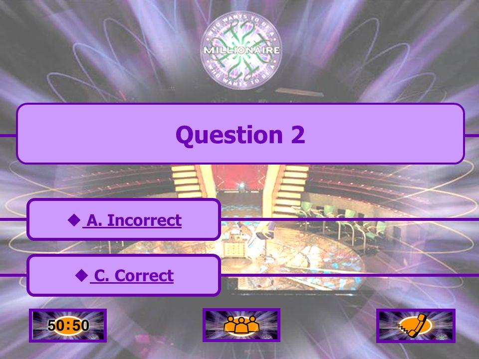 A. Incorrect A. Incorrect C. Correct C. Correct B. Incorrect B. Incorrect D. Incorrect D. Incorrect Question 2