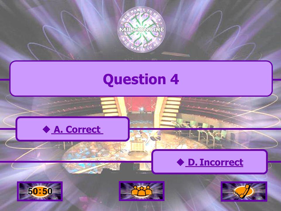 A. Correct C. Incorrect B. Incorrect D. Incorrect D. Incorrect Question 4
