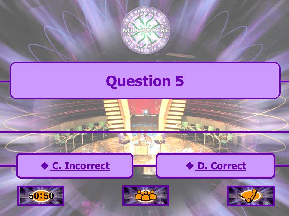 C. Incorrect C. Incorrect D. Correct D. Correct Question 5 A. Incorrect A. Incorrect B. Incorrect B. Incorrect