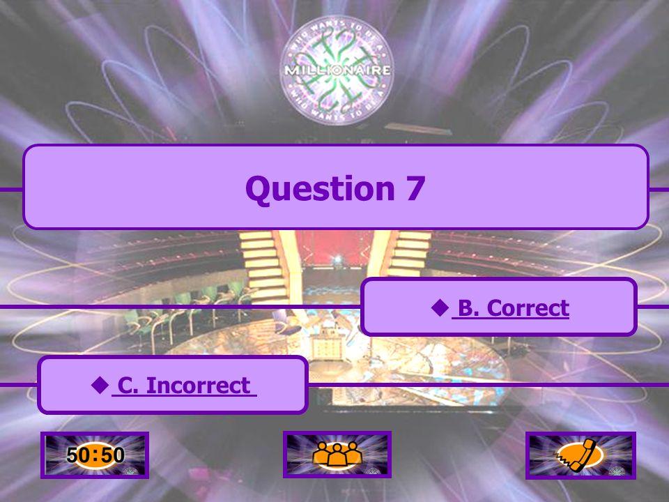 A. Incorrect C. Incorrect B. Correct B. Correct D. Incorrect D. Incorrect Question 7
