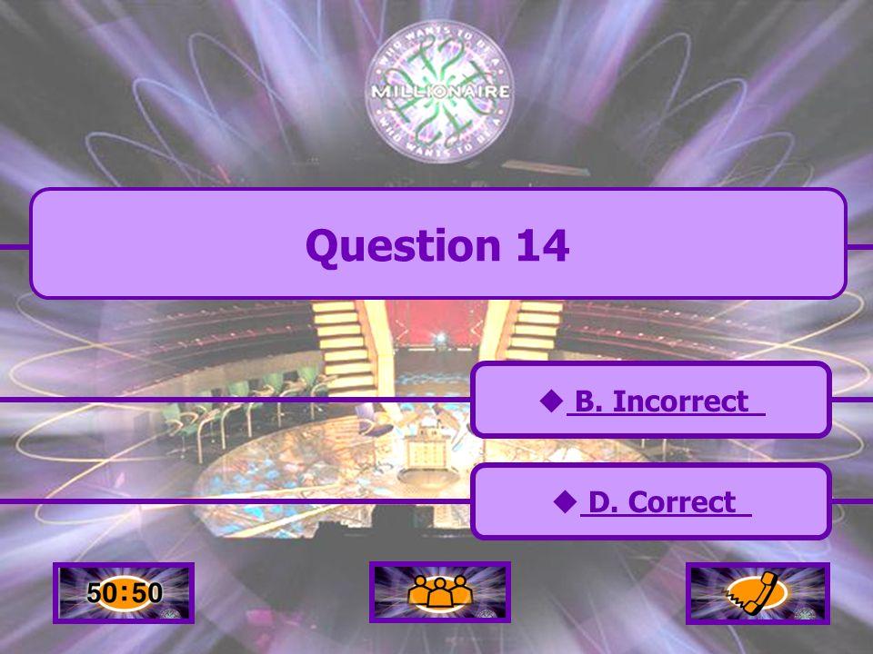 A. Incorrect C. Incorrect B. Incorrect D. Correct Question 14