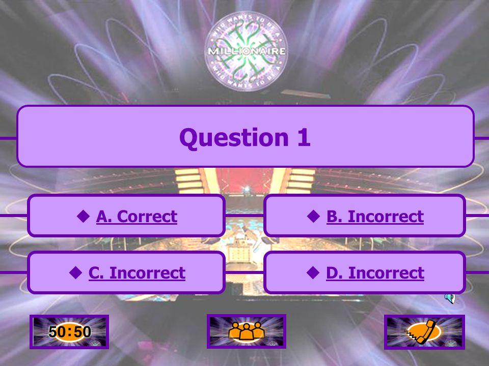 A. Correct C. Incorrect B. Incorrect D. Incorrect Question 11