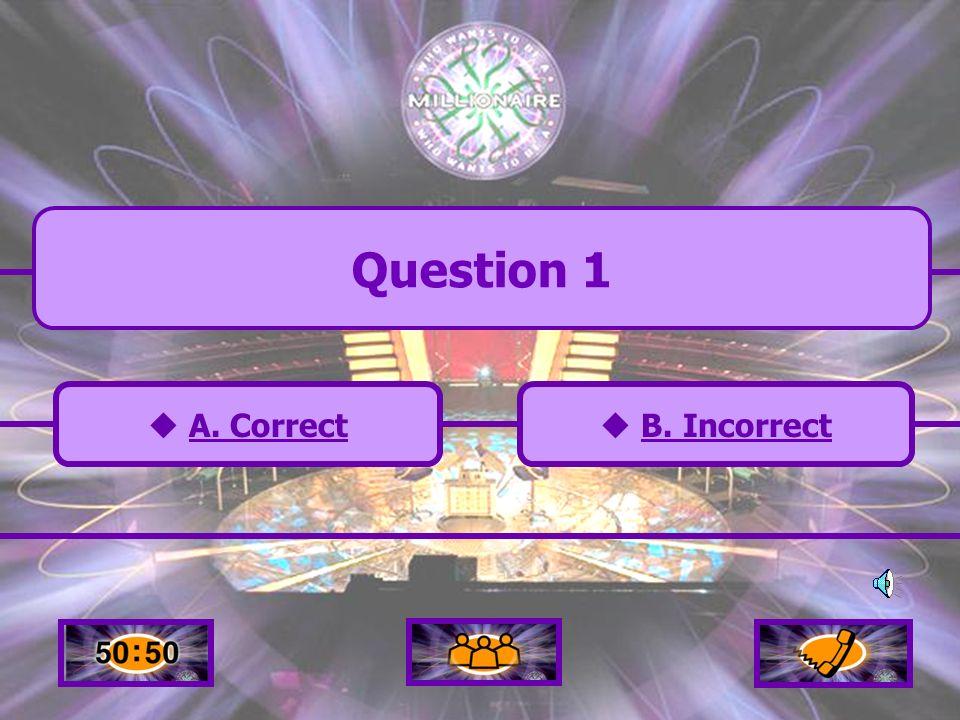 A. Correct C. Incorrect B. Incorrect D. Incorrect Question 1