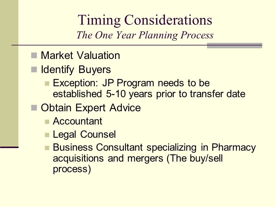 Timing Considerations The One Year Planning Process Market Valuation Identify Buyers Exception: JP Program needs to be established 5-10 years prior to