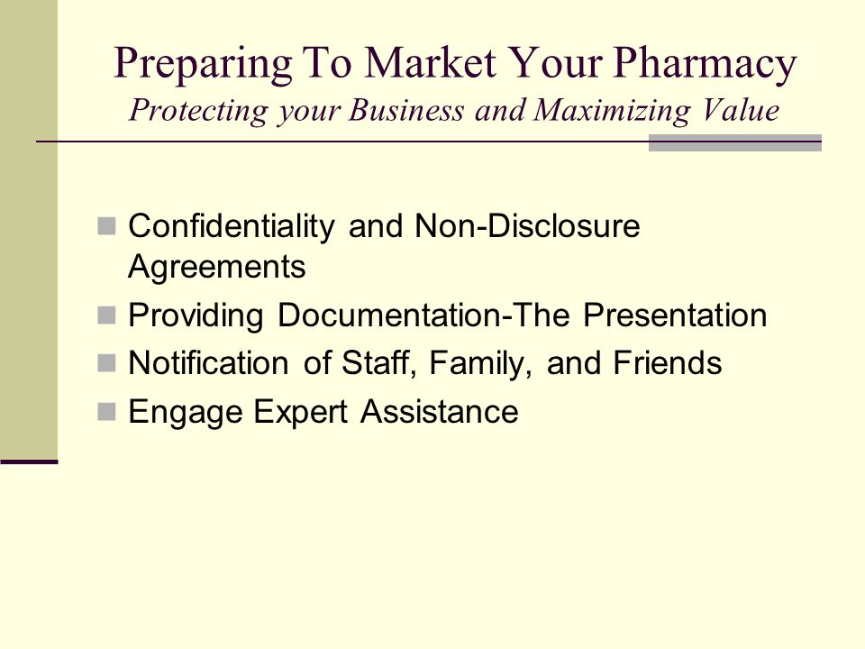 Preparing To Market Your Pharmacy Protecting your Business and Maximizing Value Confidentiality and Non-Disclosure Agreements Providing Documentation-