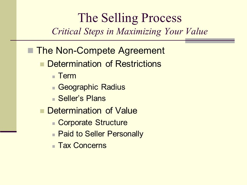 The Selling Process Critical Steps in Maximizing Your Value The Non-Compete Agreement Determination of Restrictions Term Geographic Radius Sellers Pla