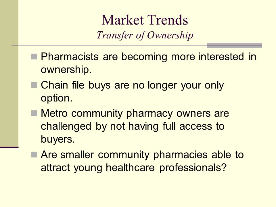 Market Trends Transfer of Ownership Pharmacists are becoming more interested in ownership. Chain file buys are no longer your only option. Metro commu