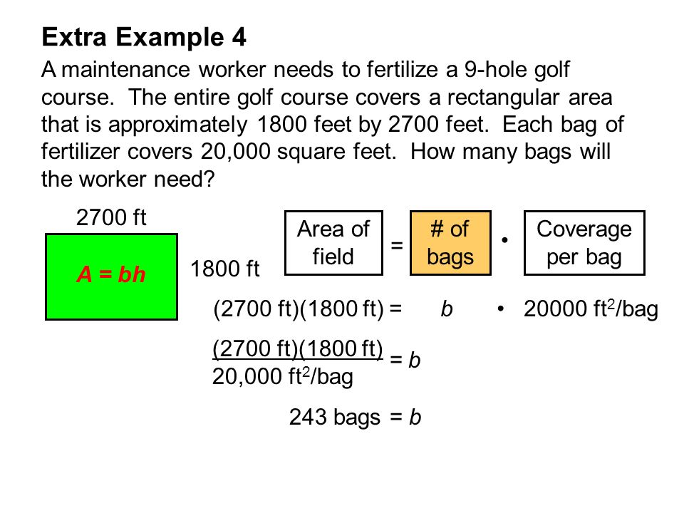 Extra Example 4 A maintenance worker needs to fertilize a 9-hole golf course. The entire golf course covers a rectangular area that is approximately 1